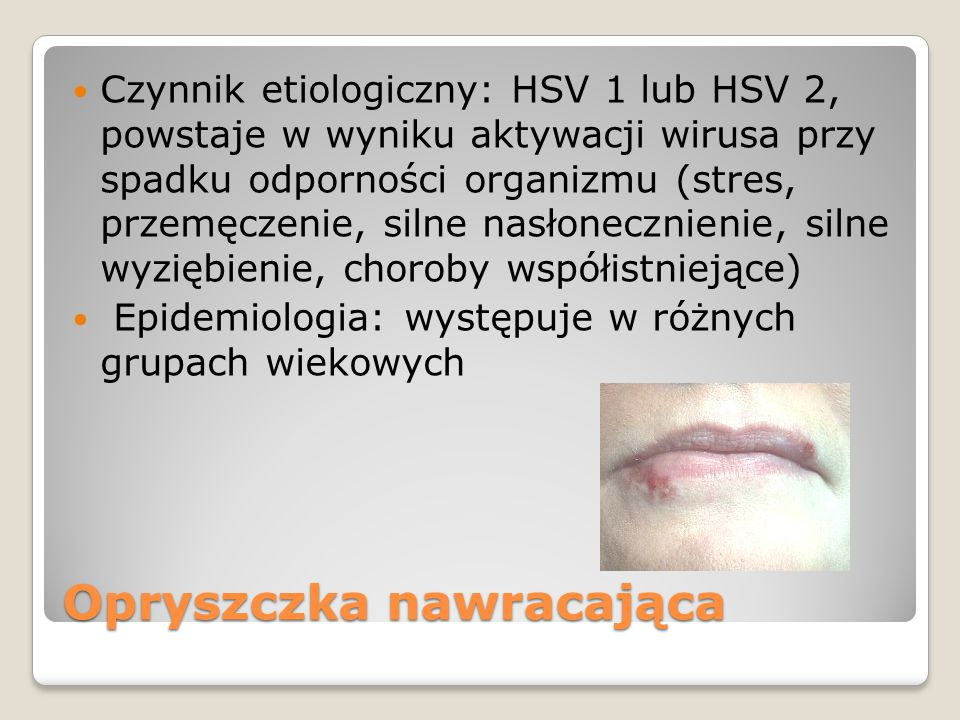 Opryszczka nawracająca Czynnik etiologiczny: HSV 1 lub HSV 2, powstaje w wyniku aktywacji wirusa przy spadku odporności organizmu (stres, przemęczenie, silne nasłonecznienie, silne wyziębienie, choroby współistniejące) Epidemiologia: występuje w różnych grupach wiekowych