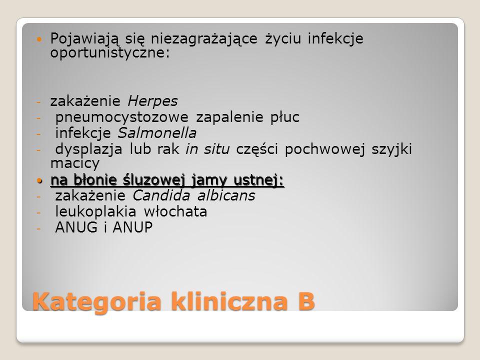 Kategoria kliniczna B Pojawiają się niezagrażające życiu infekcje oportunistyczne: - zakażenie Herpes - pneumocystozowe zapalenie płuc - infekcje Salmonella - dysplazja lub rak in situ części pochwowej szyjki macicy na błonie śluzowej jamy ustnej: na błonie śluzowej jamy ustnej: - zakażenie Candida albicans - leukoplakia włochata - ANUG i ANUP