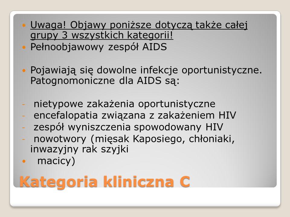 Kategoria kliniczna C Uwaga! Objawy poniższe dotyczą także całej grupy 3 wszystkich kategorii! Pełnoobjawowy zespół AIDS Pojawiają się dowolne infekcj