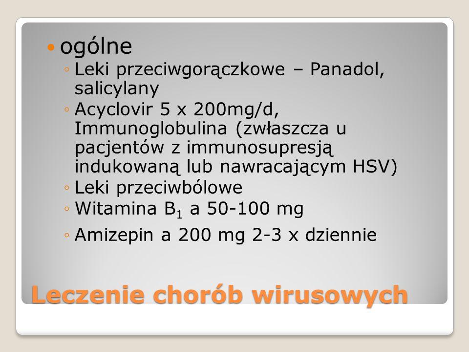 Leczenie chorób wirusowych ogólne ◦Leki przeciwgorączkowe – Panadol, salicylany ◦Acyclovir 5 x 200mg/d, Immunoglobulina (zwłaszcza u pacjentów z immunosupresją indukowaną lub nawracającym HSV) ◦Leki przeciwbólowe ◦Witamina B 1 a 50-100 mg ◦Amizepin a 200 mg 2-3 x dziennie