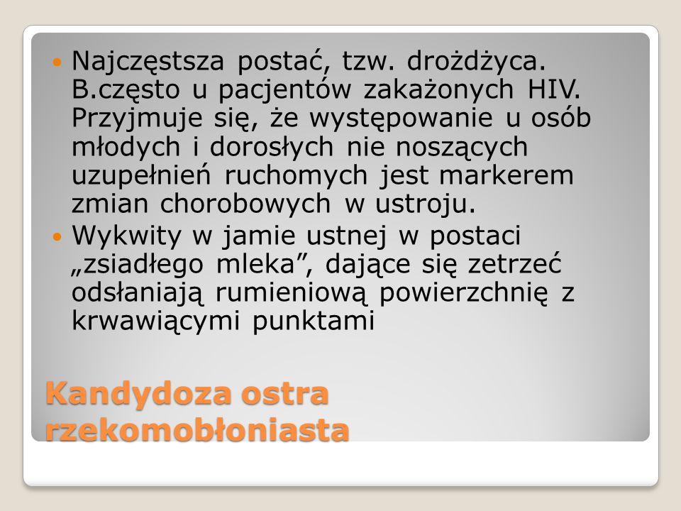 Kandydoza ostra rzekomobłoniasta Najczęstsza postać, tzw. drożdżyca. B.często u pacjentów zakażonych HIV. Przyjmuje się, że występowanie u osób młodyc