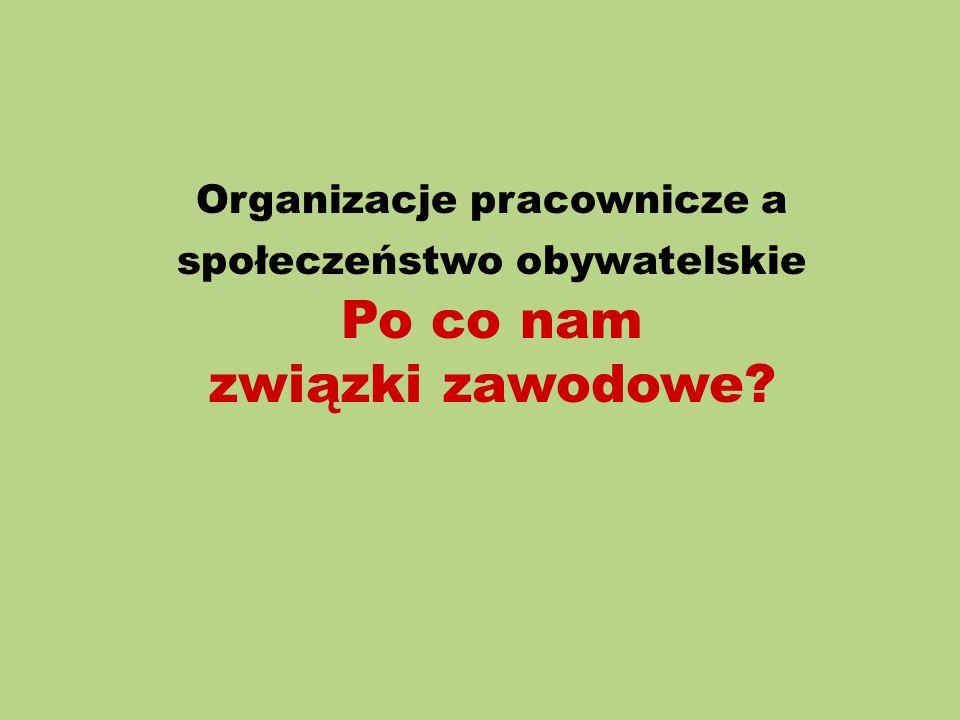 Organizacje pracownicze a społeczeństwo obywatelskie Po co nam związki zawodowe