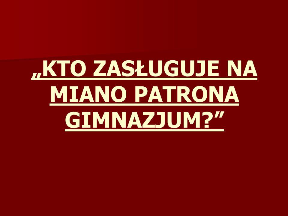 """KTO ZASŁUGUJE NA MIANO PATRONA GIMNAZJUM"