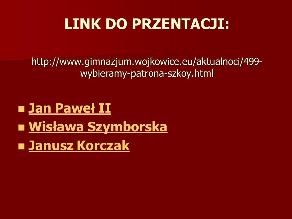 http://www.gimnazjum.wojkowice.eu/aktualnoci/499- wybieramy-patrona-szkoy.html LINK DO PRZENTACJI: http://www.gimnazjum.wojkowice.eu/aktualnoci/499- wybieramy-patrona-szkoy.html Jan Paweł II Wisława Szymborska Janusz Korczak