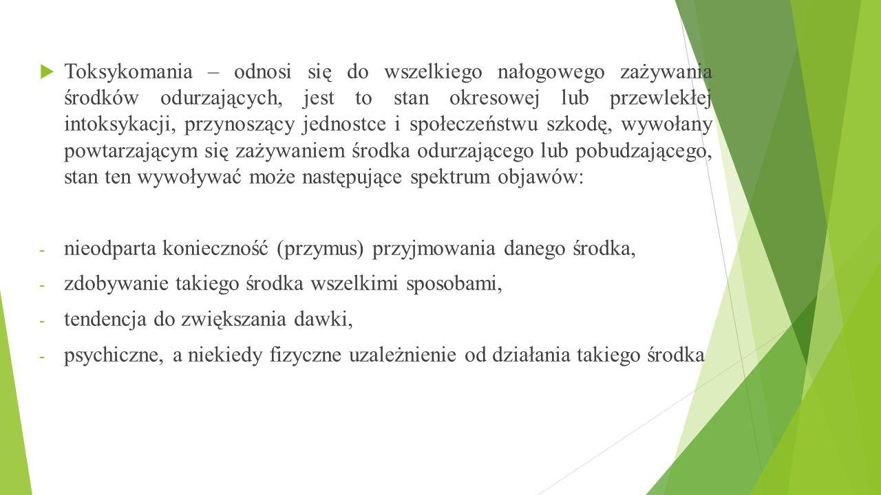  Toksykomania – odnosi się do wszelkiego nałogowego zażywania środków odurzających, jest to stan okresowej lub przewlekłej intoksykacji, przynoszący