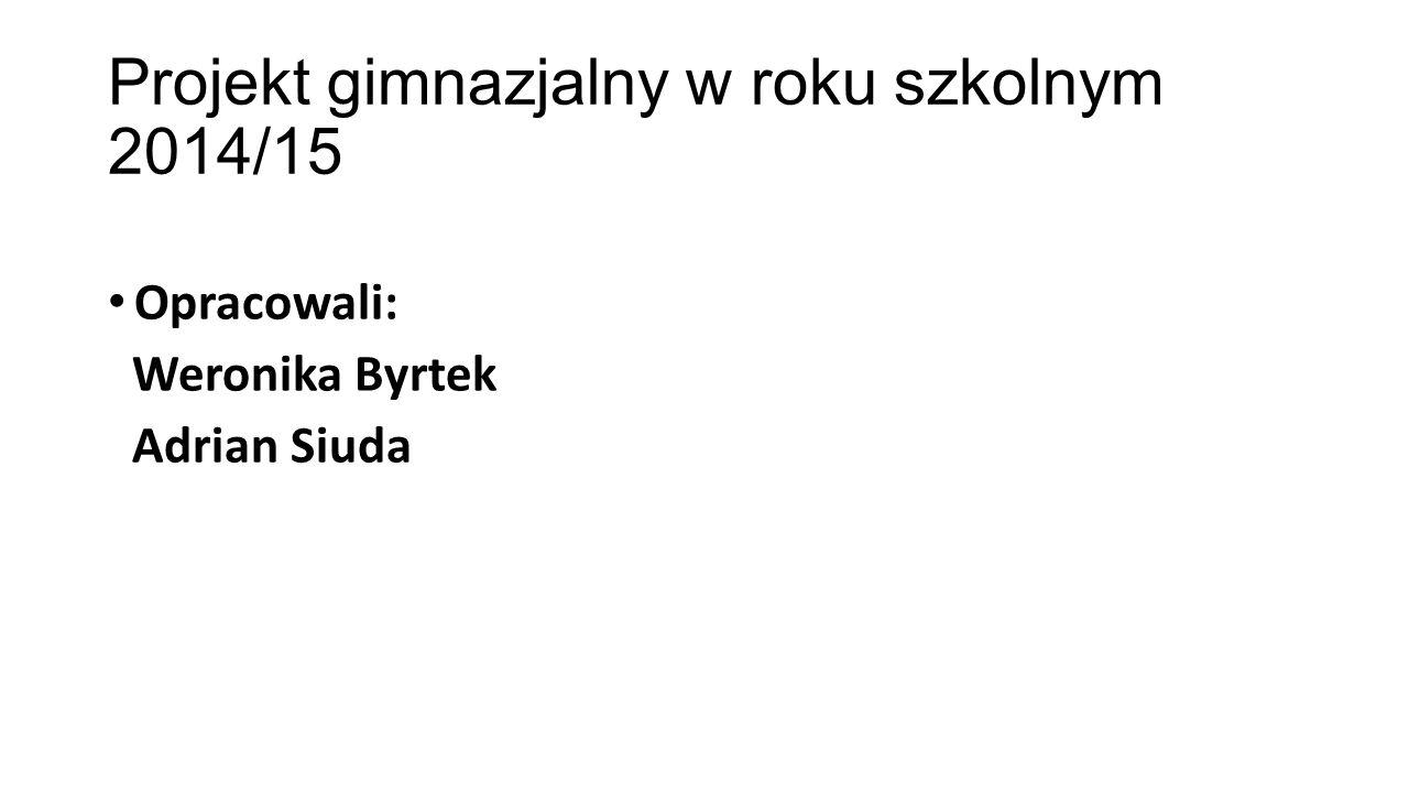 Projekt gimnazjalny w roku szkolnym 2014/15 Opracowali: Weronika Byrtek Adrian Siuda