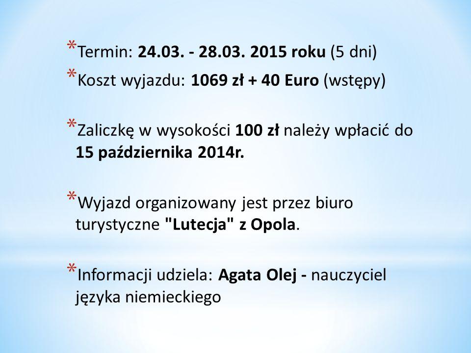 * Termin: 24.03. - 28.03. 2015 roku (5 dni) * Koszt wyjazdu: 1069 zł + 40 Euro (wstępy) * Zaliczkę w wysokości 100 zł należy wpłacić do 15 październik