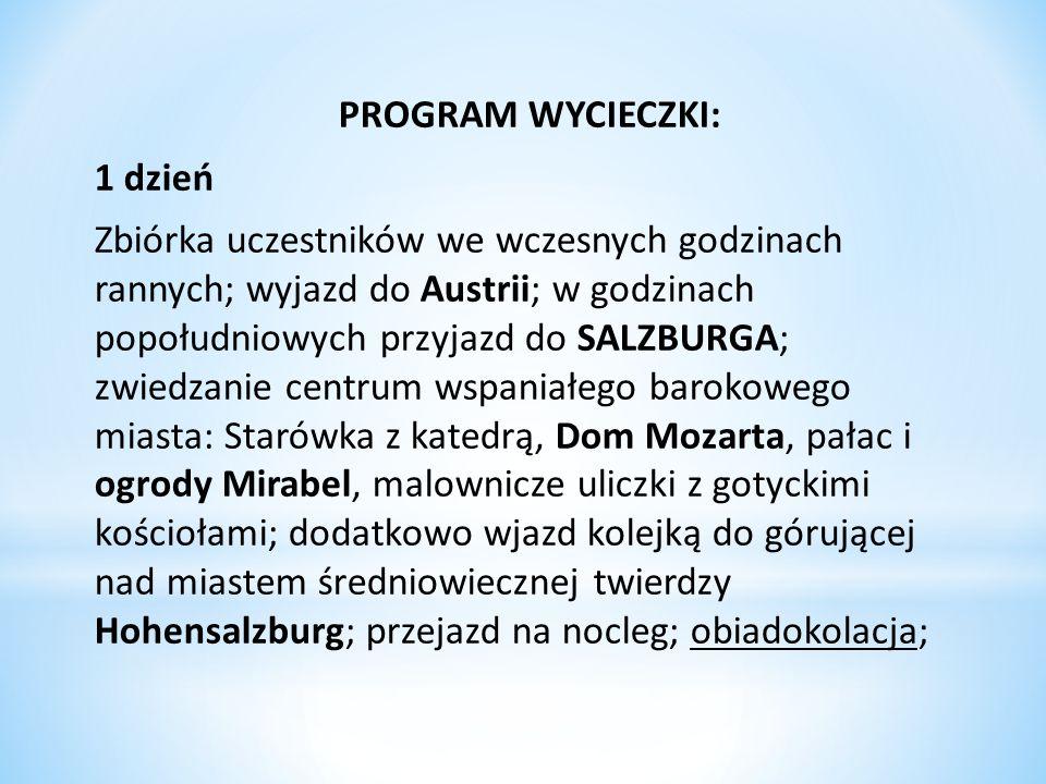 PROGRAM WYCIECZKI: 1 dzień Zbiórka uczestników we wczesnych godzinach rannych; wyjazd do Austrii; w godzinach popołudniowych przyjazd do SALZBURGA; zw