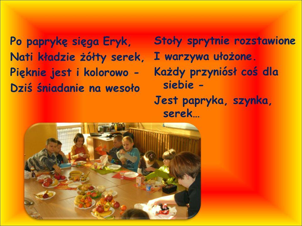 Po paprykę sięga Eryk, Nati kładzie żółty serek, Pięknie jest i kolorowo - Dziś śniadanie na wesoło Stoły sprytnie rozstawione I warzywa ułożone.