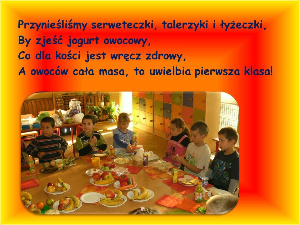 Przynieśliśmy serweteczki, talerzyki i łyżeczki, By zjeść jogurt owocowy, Co dla kości jest wręcz zdrowy, A owoców cała masa, to uwielbia pierwsza klasa!
