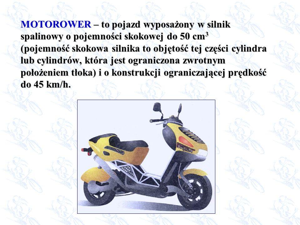 MOTOROWER MOTOROWER – to pojazd wyposażony w silnik spalinowy o pojemności skokowej do 50 cm 3 (pojemność skokowa silnika to objętość tej części cylin