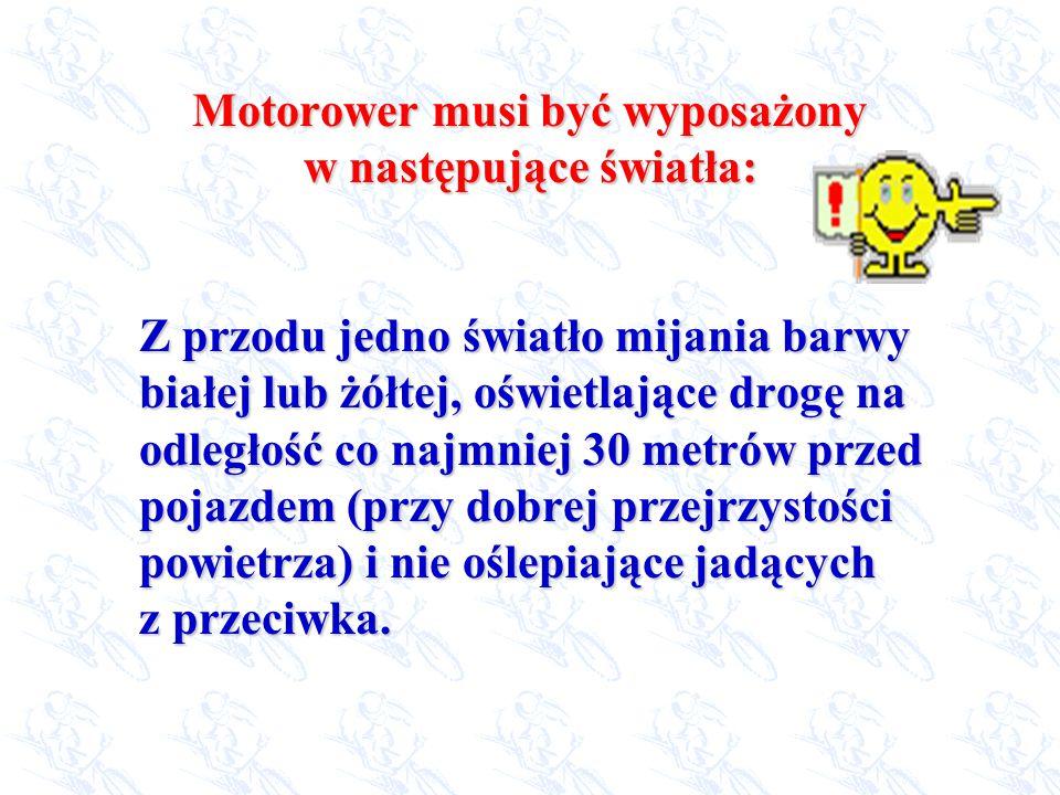 Motorower musi być wyposażony w następujące światła: Z przodu jedno światło mijania barwy białej lub żółtej, oświetlające drogę na odległość co najmni