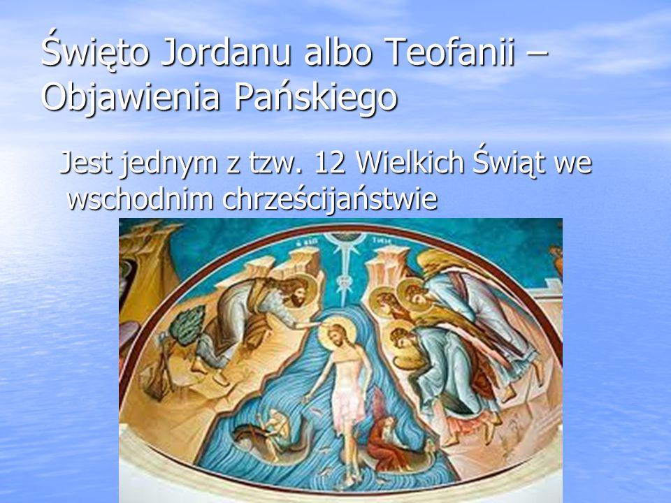 Święto Jordanu albo Teofanii – Objawienia Pańskiego Jest jednym z tzw. 12 Wielkich Świąt we wschodnim chrześcijaństwie Jest jednym z tzw. 12 Wielkich