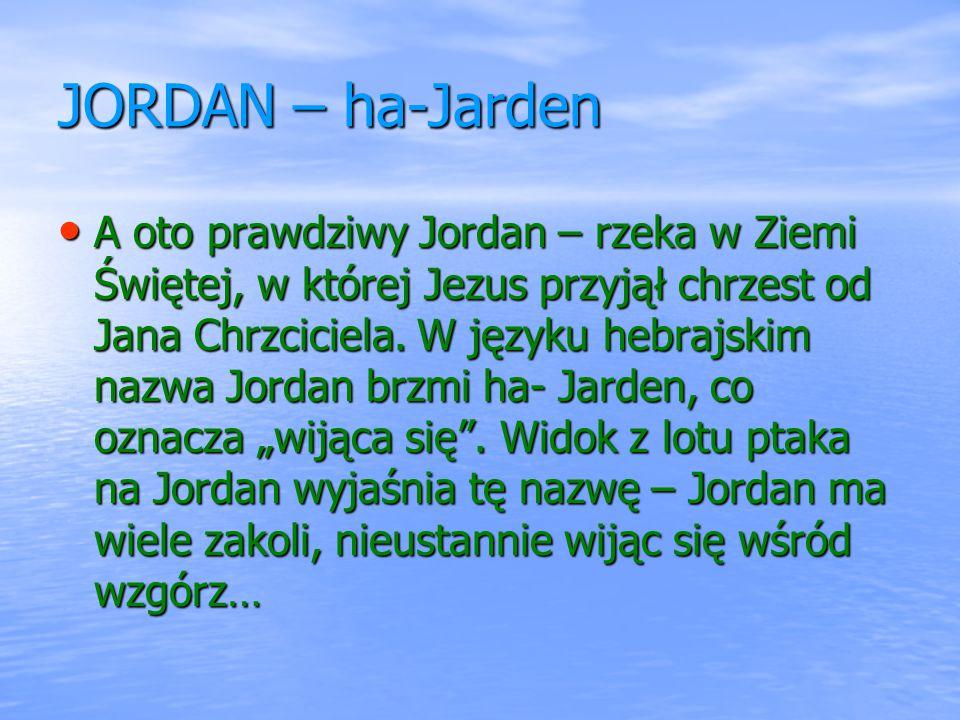 JORDAN – ha-Jarden A oto prawdziwy Jordan – rzeka w Ziemi Świętej, w której Jezus przyjął chrzest od Jana Chrzciciela. W języku hebrajskim nazwa Jorda