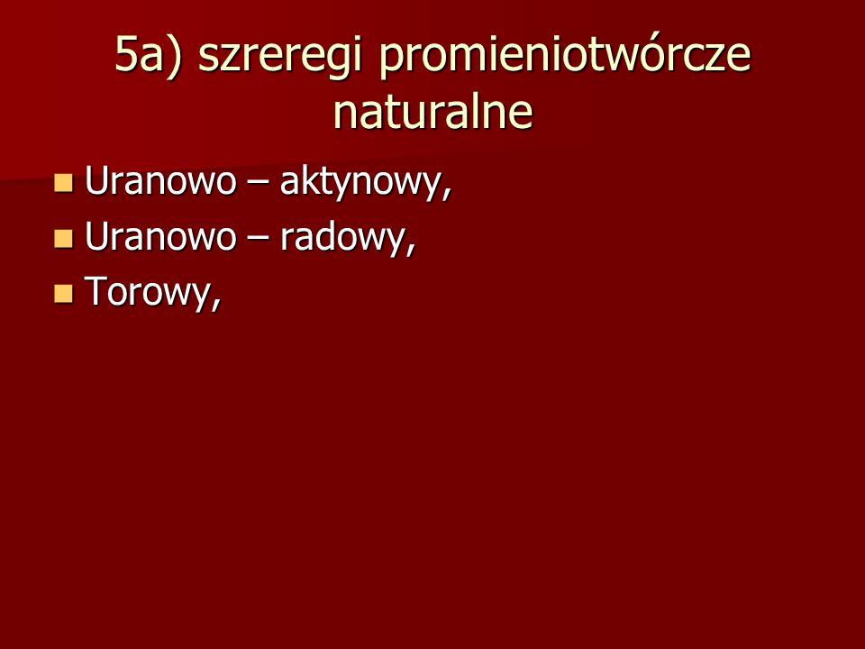 5a) szreregi promieniotwórcze naturalne Uranowo – aktynowy, Uranowo – aktynowy, Uranowo – radowy, Uranowo – radowy, Torowy, Torowy,