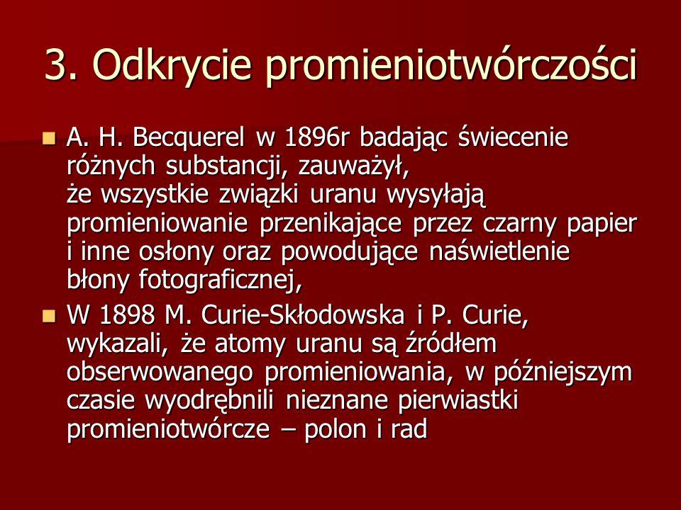 3. Odkrycie promieniotwórczości A. H. Becquerel w 1896r badając świecenie różnych substancji, zauważył, że wszystkie związki uranu wysyłają promieniow