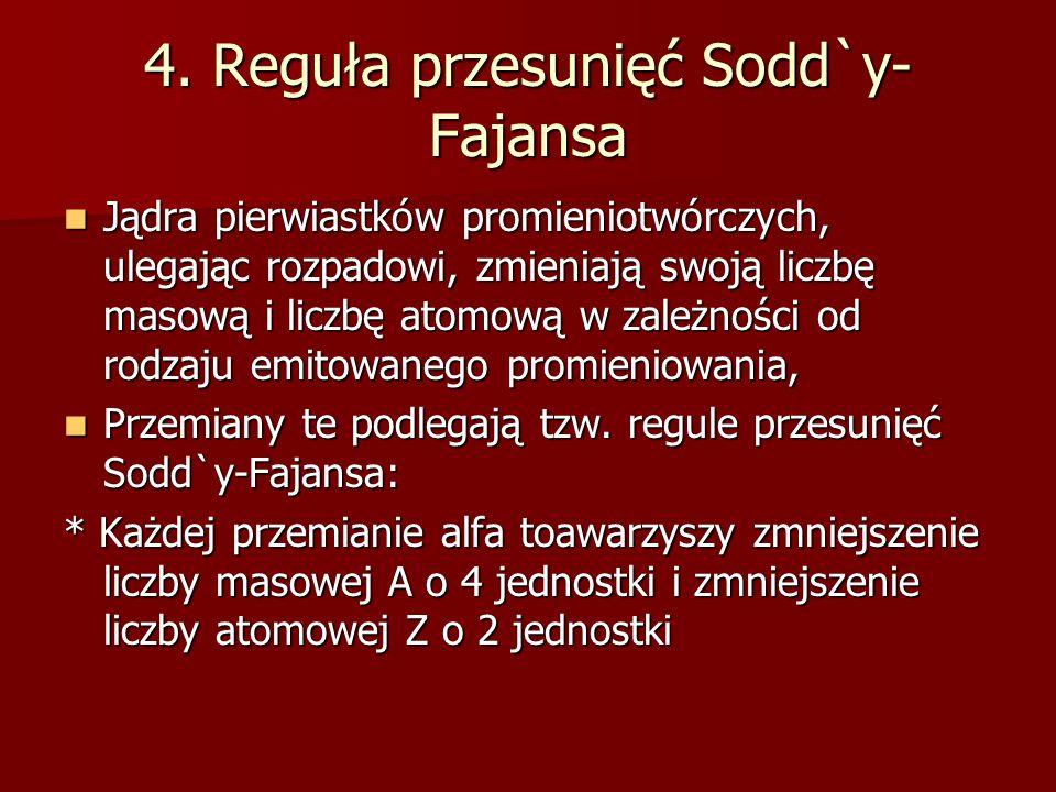 4. Reguła przesunięć Sodd`y- Fajansa Jądra pierwiastków promieniotwórczych, ulegając rozpadowi, zmieniają swoją liczbę masową i liczbę atomową w zależ