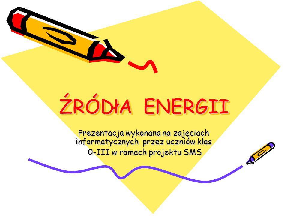 ŹRÓDłA ENERGII Prezentacja wykonana na zajęciach informatycznych przez uczniów klas 0-III w ramach projektu SMS 0-III w ramach projektu SMS