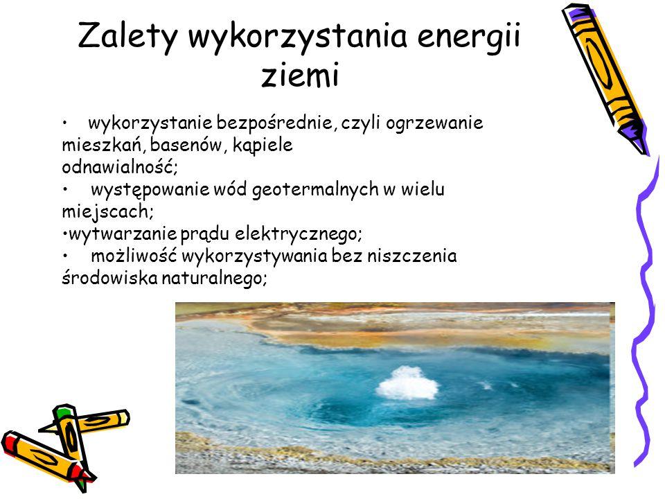 Zalety wykorzystania energii ziemi wykorzystanie bezpośrednie, czyli ogrzewanie mieszkań, basenów, kąpiele odnawialność; występowanie wód geotermalnyc