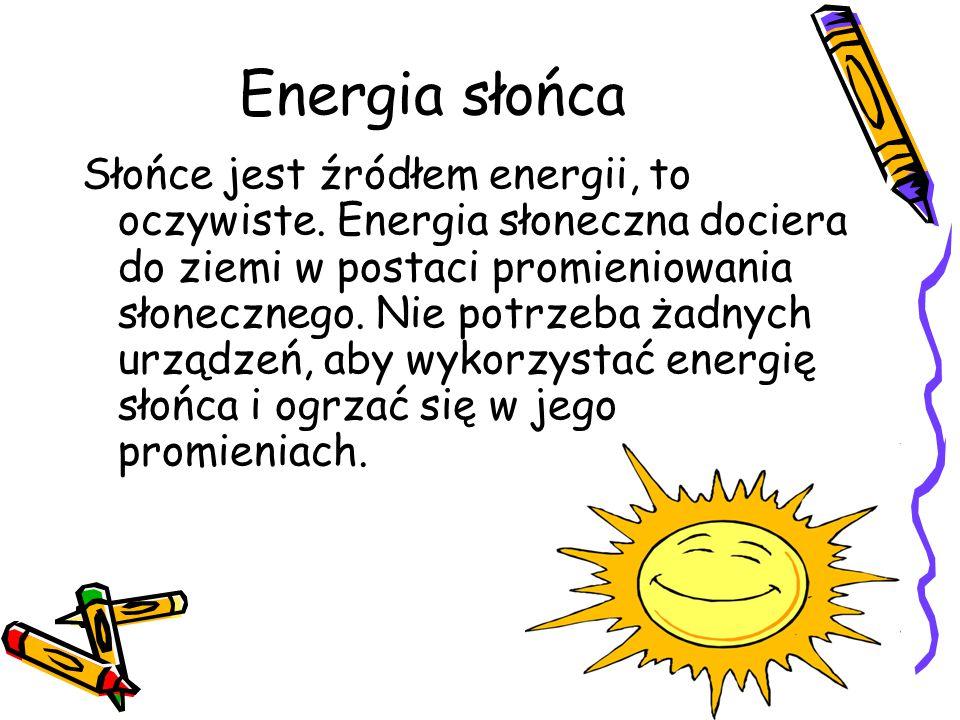 Energia słońca Słońce jest źródłem energii, to oczywiste. Energia słoneczna dociera do ziemi w postaci promieniowania słonecznego. Nie potrzeba żadnyc