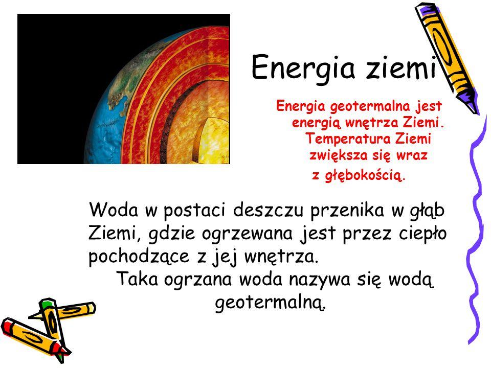 Energia ziemi Energia geotermalna jest energią wnętrza Ziemi. Temperatura Ziemi zwiększa się wraz z głębokością. Woda w postaci deszczu przenika w głą
