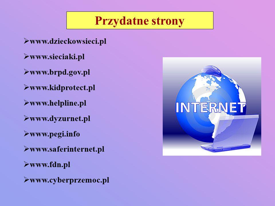 Przydatne strony  www.dzieckowsieci.pl  www.sieciaki.pl  www.brpd.gov.pl  www.kidprotect.pl  www.helpline.pl  www.dyzurnet.pl  www.pegi.info  www.saferinternet.pl  www.fdn.pl  www.cyberprzemoc.pl