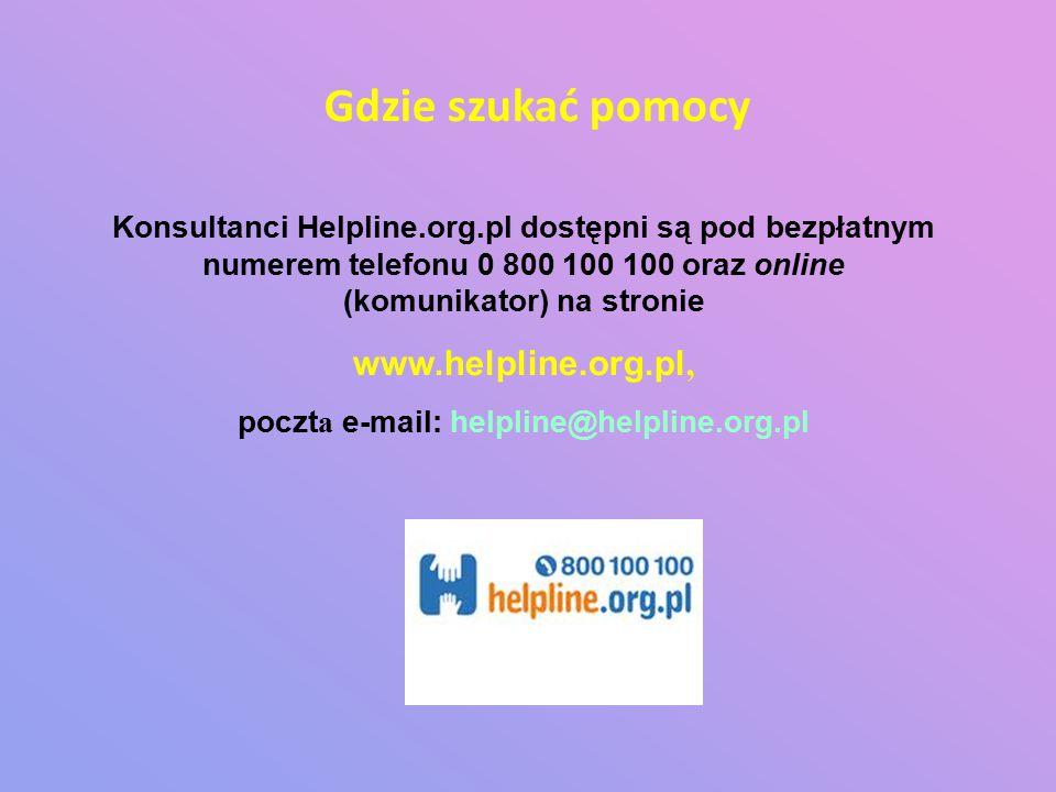 Konsultanci Helpline.org.pl dostępni są pod bezpłatnym numerem telefonu 0 800 100 100 oraz online (komunikator) na stronie www.helpline.org.pl, poczt a e-mail: helpline@helpline.org.pl Gdzie szukać pomocy