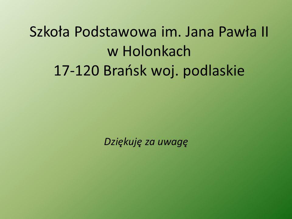 Szkoła Podstawowa im. Jana Pawła II w Holonkach 17-120 Brańsk woj. podlaskie Dziękuję za uwagę