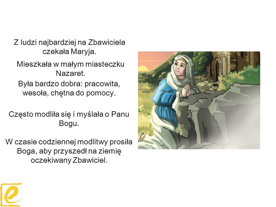 Z ludzi najbardziej na Zbawiciela czekała Maryja. Często modliła się i myślała o Panu Bogu. W czasie codziennej modlitwy prosiła Boga, aby przyszedł n