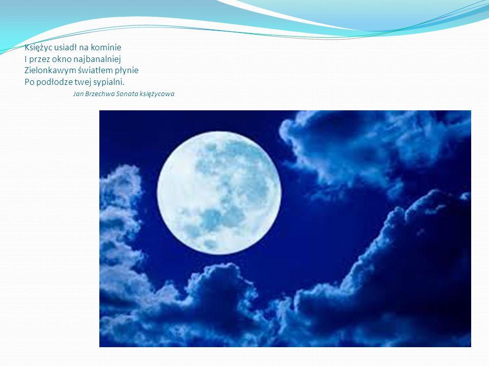Księżyc usiadł na kominie I przez okno najbanalniej Zielonkawym światłem płynie Po podłodze twej sypialni. Jan Brzechwa Sonata księżycowa