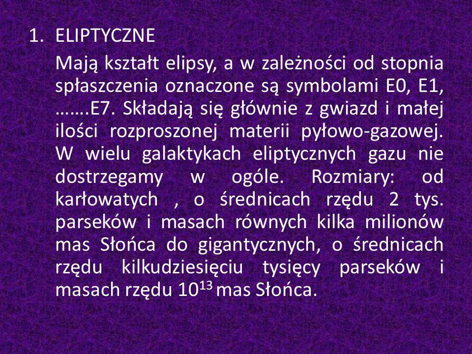 1.ELIPTYCZNE Mają kształt elipsy, a w zależności od stopnia spłaszczenia oznaczone są symbolami E0, E1, …….E7. Składają się głównie z gwiazd i małej i