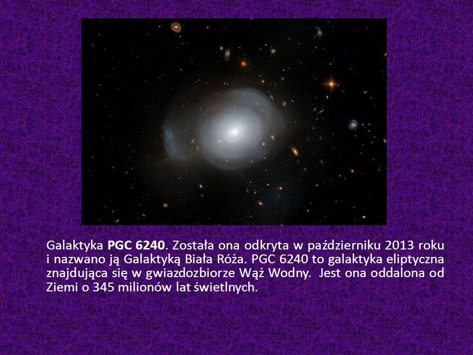 Galaktyka PGC 6240. Została ona odkryta w październiku 2013 roku i nazwano ją Galaktyką Biała Róża. PGC 6240 to galaktyka eliptyczna znajdująca się w