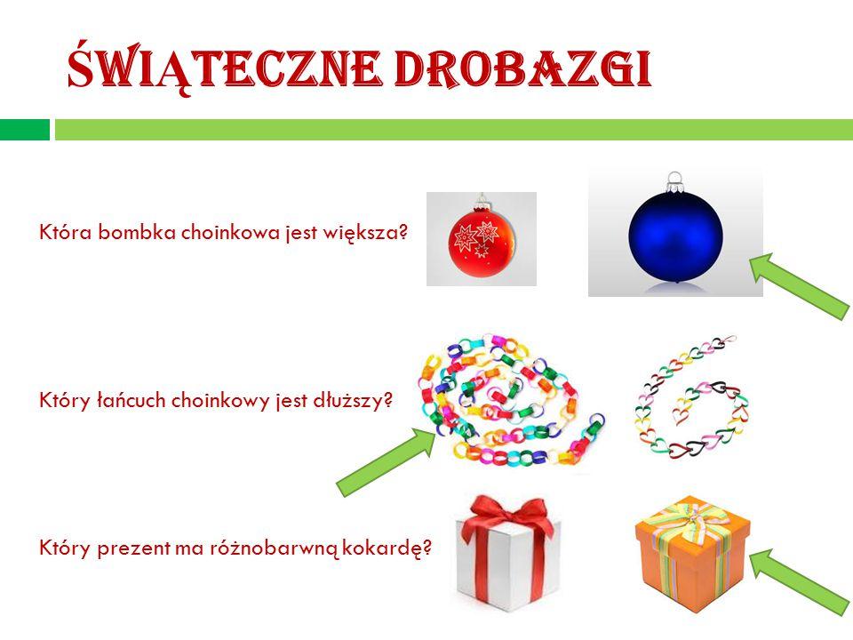 Ś WI Ą TECZNE DROBAZGI Która bombka choinkowa jest większa? Który łańcuch choinkowy jest dłuższy? Który prezent ma różnobarwną kokardę?