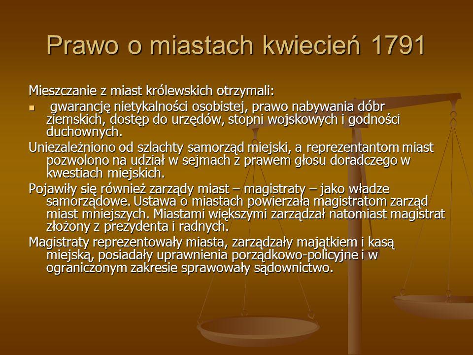Prawo o miastach kwiecień 1791 Mieszczanie z miast królewskich otrzymali: gwarancję nietykalności osobistej, prawo nabywania dóbr ziemskich, dostęp do