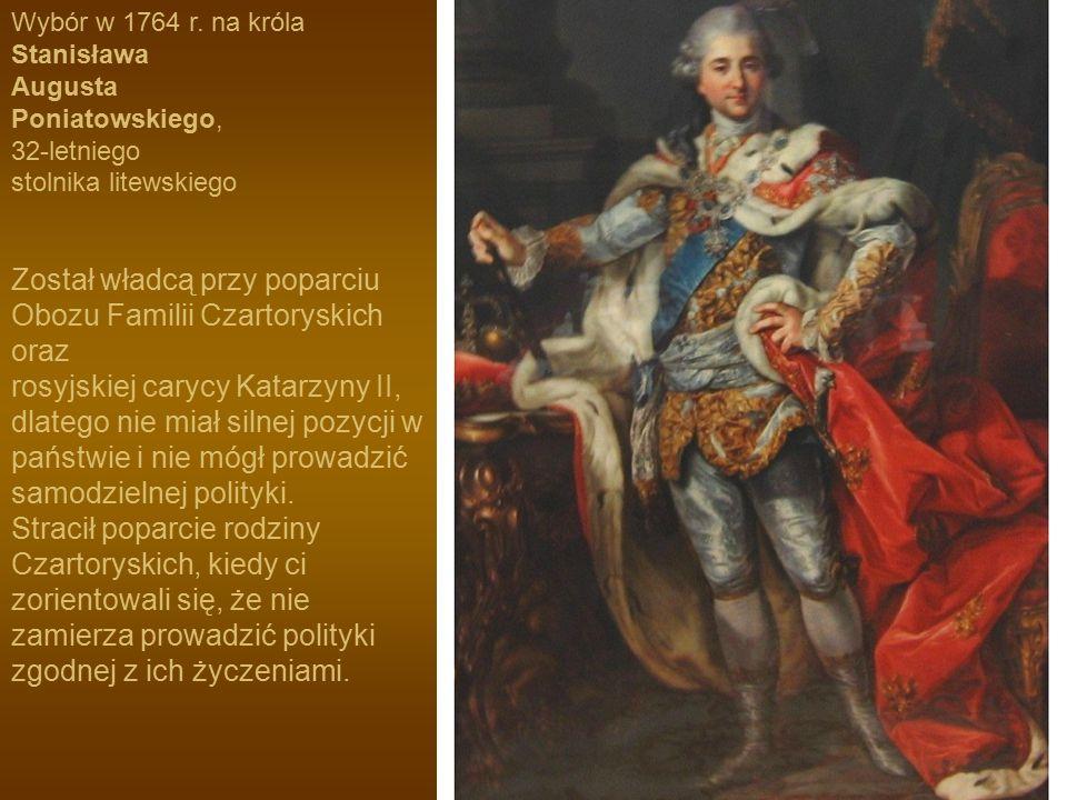 Wybór w 1764 r. na króla Stanisława Augusta Poniatowskiego, 32-letniego stolnika litewskiego Został władcą przy poparciu Obozu Familii Czartoryskich o