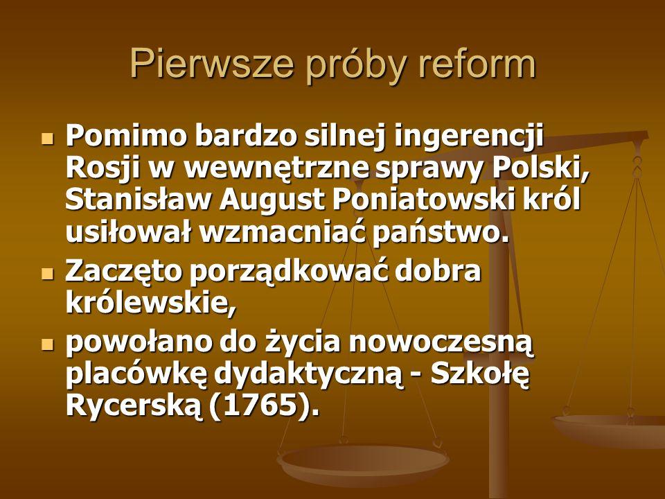 Pierwsze próby reform Pomimo bardzo silnej ingerencji Rosji w wewnętrzne sprawy Polski, Stanisław August Poniatowski król usiłował wzmacniać państwo.