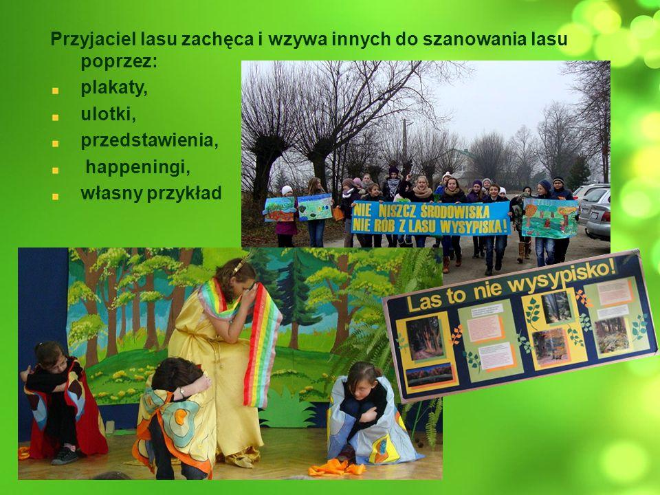 Przyjaciel lasu zachęca i wzywa innych do szanowania lasu poprzez: plakaty, ulotki, przedstawienia, happeningi, własny przykład