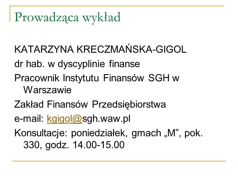Prowadząca wykład KATARZYNA KRECZMAŃSKA-GIGOL dr hab. w dyscyplinie finanse Pracownik Instytutu Finansów SGH w Warszawie Zakład Finansów Przedsiębiors