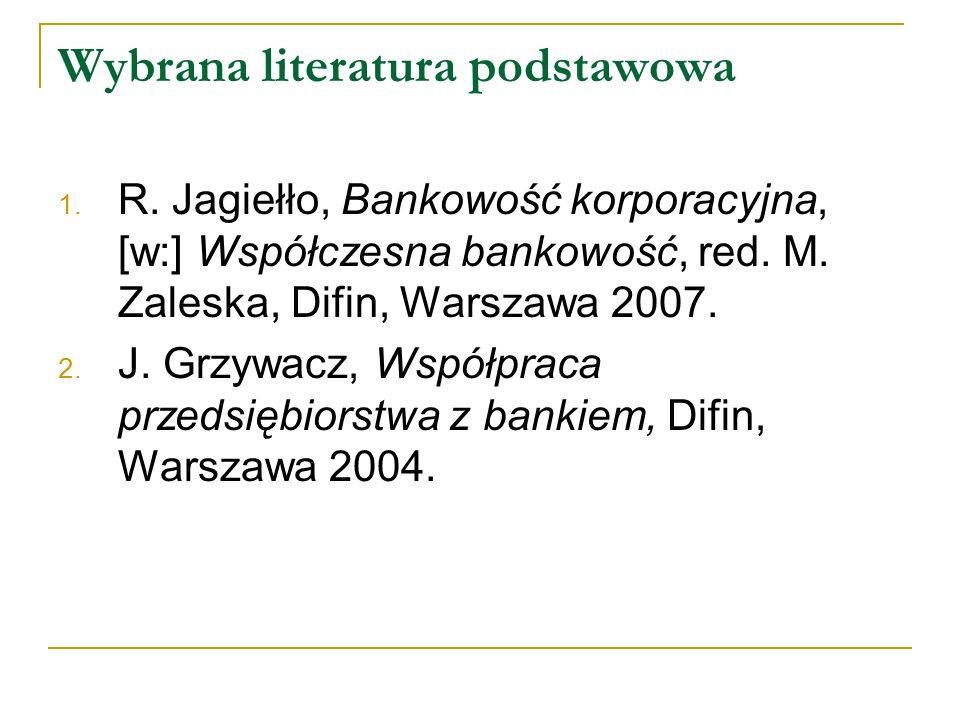 Wybrana literatura podstawowa 1. R. Jagiełło, Bankowość korporacyjna, [w:] Współczesna bankowość, red. M. Zaleska, Difin, Warszawa 2007. 2. J. Grzywac