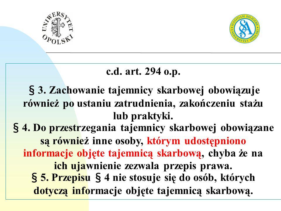 c.d. art. 294 o.p. § 3. Zachowanie tajemnicy skarbowej obowiązuje również po ustaniu zatrudnienia, zakończeniu stażu lub praktyki. § 4. Do przestrzega