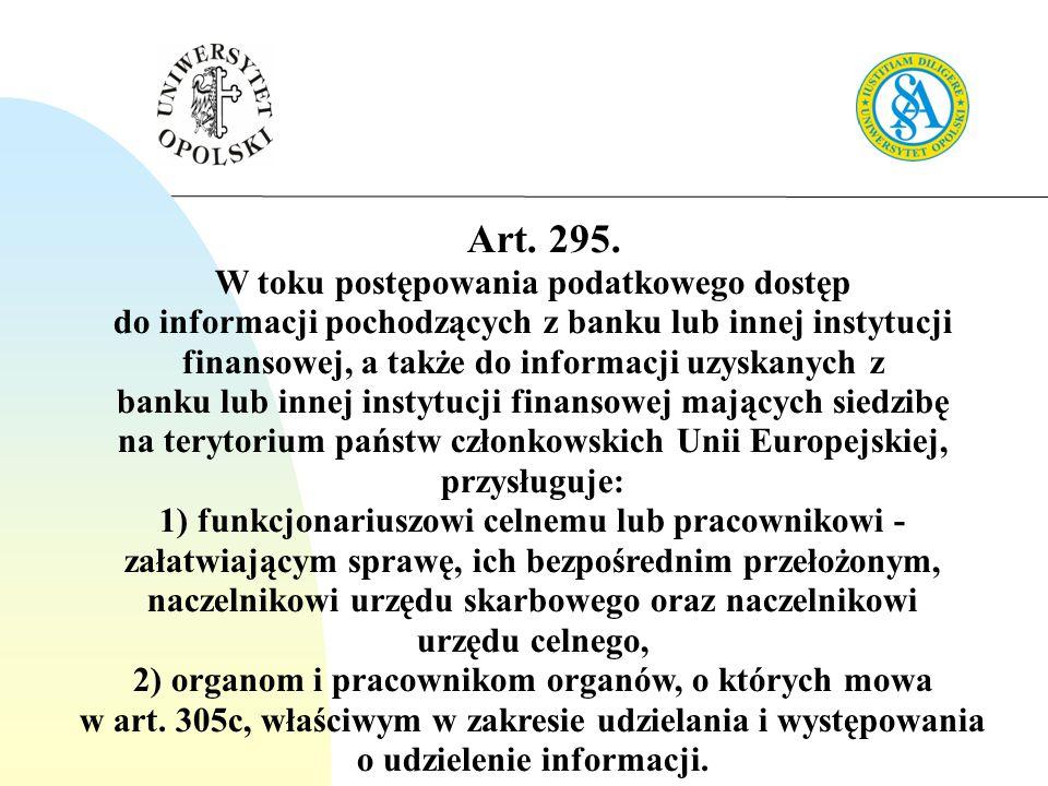 Art. 295. W toku postępowania podatkowego dostęp do informacji pochodzących z banku lub innej instytucji finansowej, a także do informacji uzyskanych