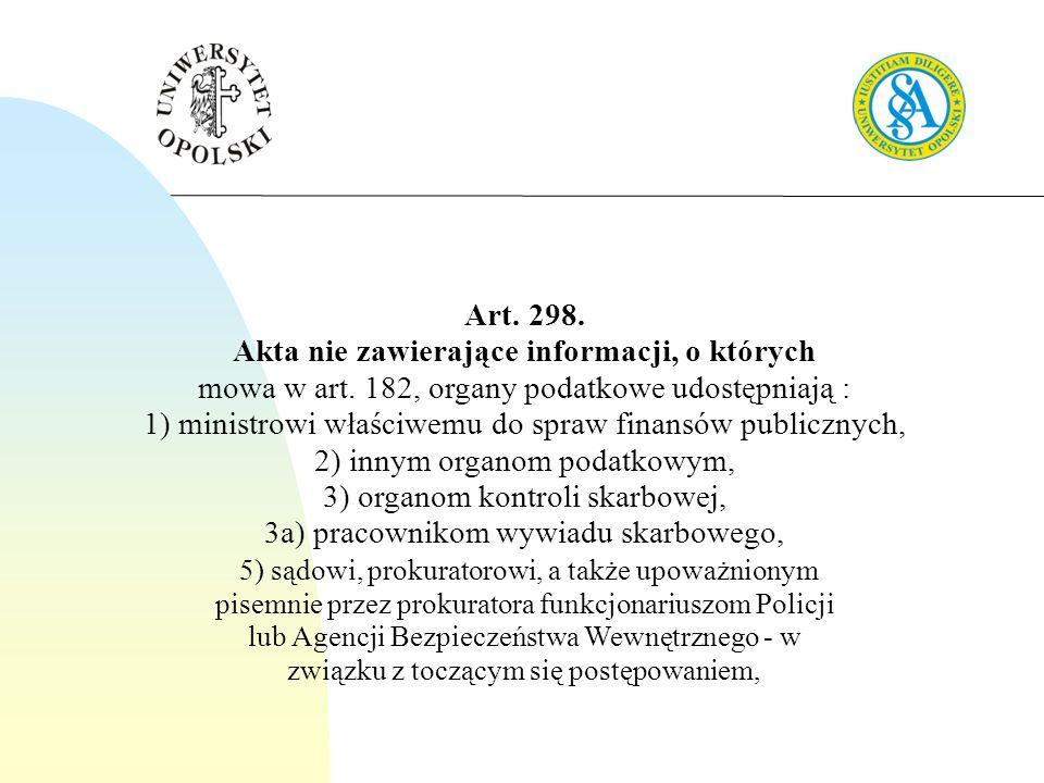 Art. 298. Akta nie zawierające informacji, o których mowa w art. 182, organy podatkowe udostępniają : 1) ministrowi właściwemu do spraw finansów publi
