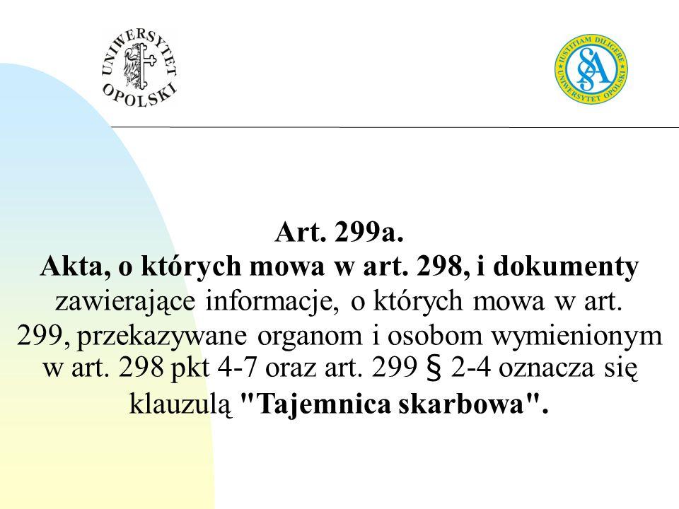 Art. 299a. Akta, o których mowa w art. 298, i dokumenty zawierające informacje, o których mowa w art. 299, przekazywane organom i osobom wymienionym w