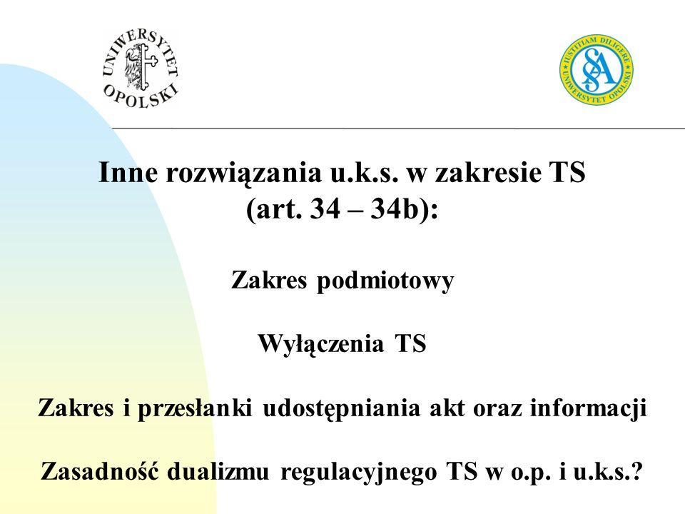 Inne rozwiązania u.k.s. w zakresie TS (art. 34 – 34b): Zakres podmiotowy Wyłączenia TS Zakres i przesłanki udostępniania akt oraz informacji Zasadność