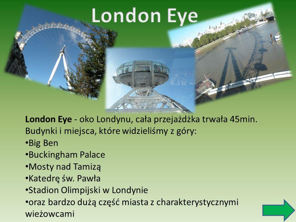 London Eye - oko Londynu, cała przejażdżka trwała 45min. Budynki i miejsca, które widzieliśmy z góry: Big Ben Buckingham Palace Mosty nad Tamizą Kated