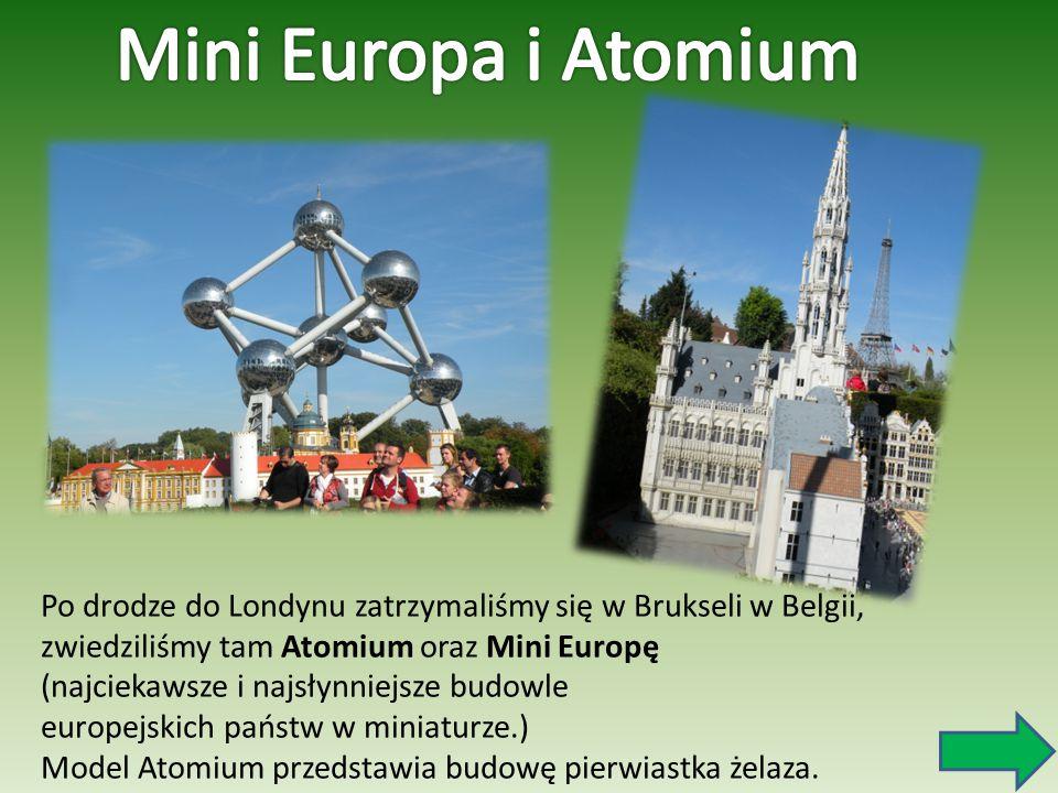 Po drodze do Londynu zatrzymaliśmy się w Brukseli w Belgii, zwiedziliśmy tam Atomium oraz Mini Europę (najciekawsze i najsłynniejsze budowle europejsk