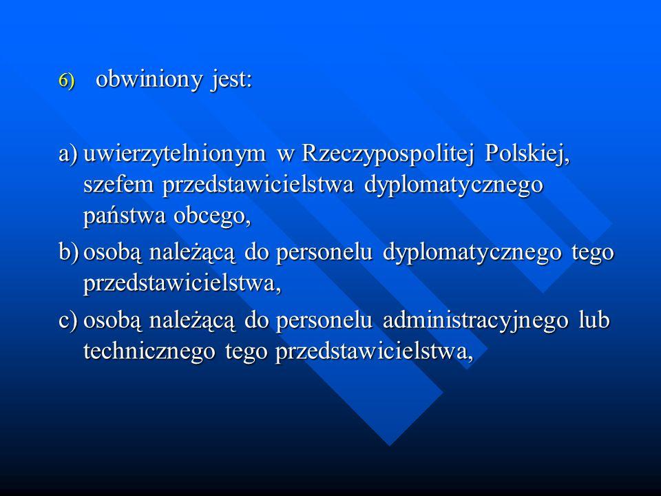 6) obwiniony jest: a)uwierzytelnionym w Rzeczypospolitej Polskiej, szefem przedstawicielstwa dyplomatycznego państwa obcego, b)osobą należącą do personelu dyplomatycznego tego przedstawicielstwa, c)osobą należącą do personelu administracyjnego lub technicznego tego przedstawicielstwa,