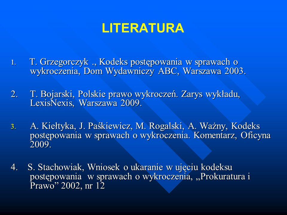 LITERATURA 1. T. Grzegorczyk., Kodeks postępowania w sprawach o wykroczenia, Dom Wydawniczy ABC, Warszawa 2003. 2. T. Bojarski, Polskie prawo wykrocze