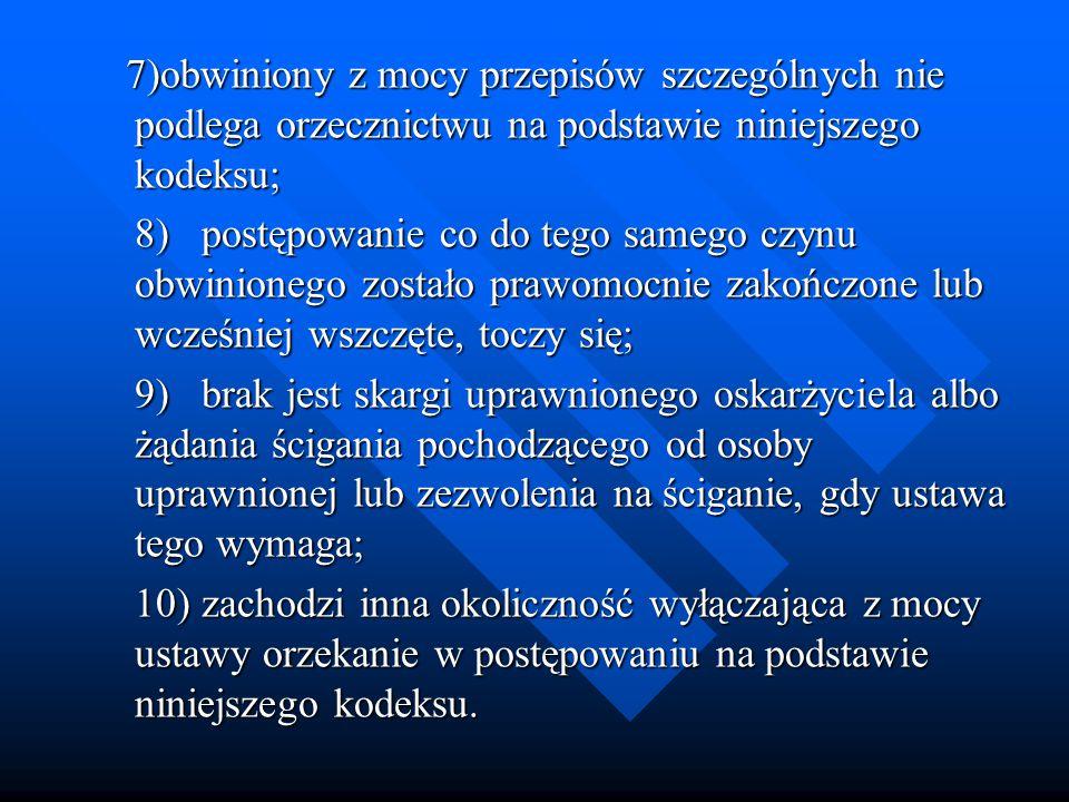 7)obwiniony z mocy przepisów szczególnych nie podlega orzecznictwu na podstawie niniejszego kodeksu; 7)obwiniony z mocy przepisów szczególnych nie podlega orzecznictwu na podstawie niniejszego kodeksu; 8)postępowanie co do tego samego czynu obwinionego zostało prawomocnie zakończone lub wcześniej wszczęte, toczy się; 9)brak jest skargi uprawnionego oskarżyciela albo żądania ścigania pochodzącego od osoby uprawnionej lub zezwolenia na ściganie, gdy ustawa tego wymaga; 10)zachodzi inna okoliczność wyłączająca z mocy ustawy orzekanie w postępowaniu na podstawie niniejszego kodeksu.