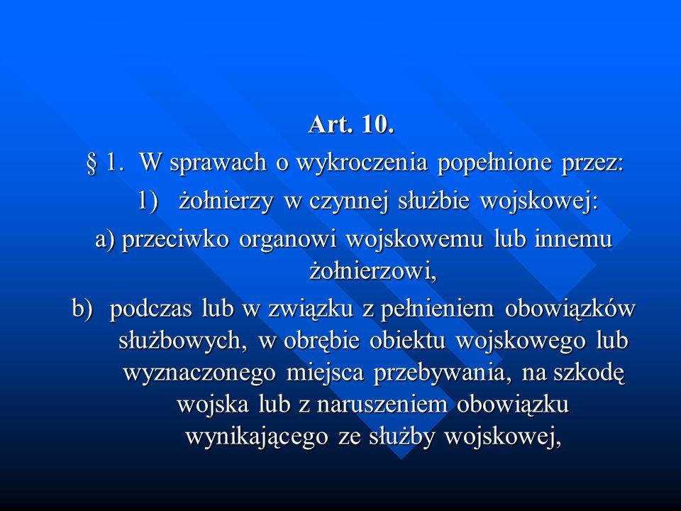 Art. 10. Art. 10. § 1. W sprawach o wykroczenia popełnione przez: 1)żołnierzy w czynnej służbie wojskowej: a) przeciwko organowi wojskowemu lub innemu